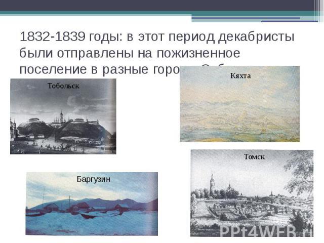 1832-1839 годы: в этот период декабристы были отправлены на пожизненное поселение в разные города Сибири