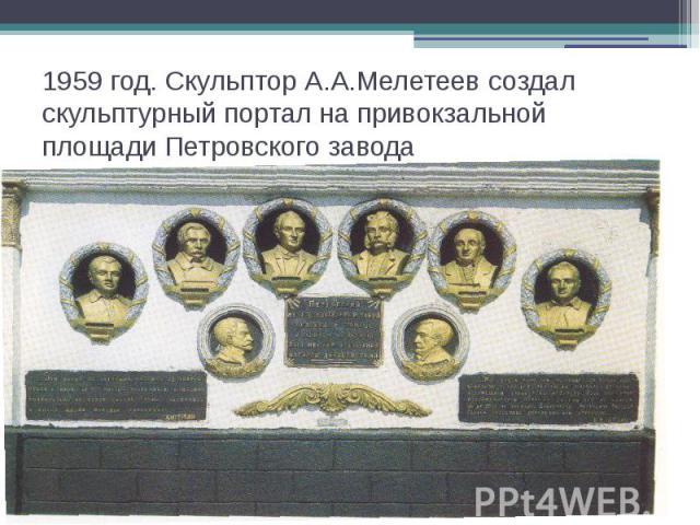 1959 год. Скульптор А.А.Мелетеев создал скульптурный портал на привокзальной площади Петровского завода