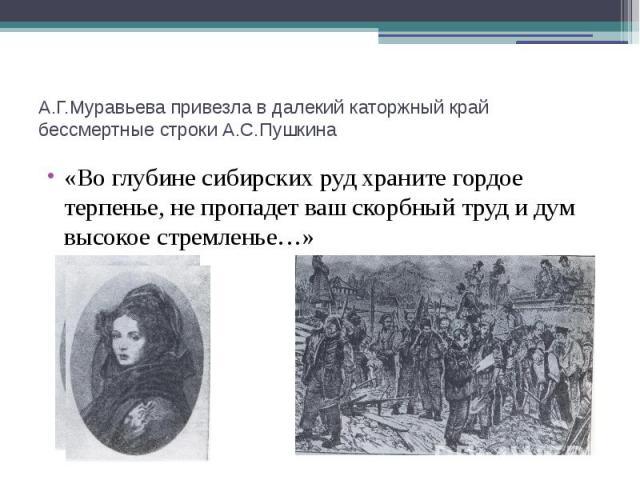 А.Г.Муравьева привезла в далекий каторжный край бессмертные строки А.С.Пушкина «Во глубине сибирских руд храните гордое терпенье, не пропадет ваш скорбный труд и дум высокое стремленье…»