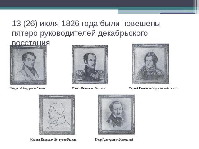 13 (26) июля 1826 года были повешены пятеро руководителей декабрьского восстания