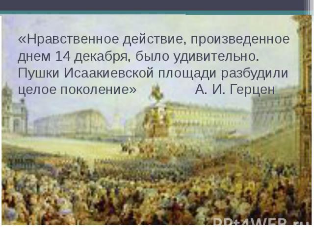 «Нравственное действие, произведенное днем 14 декабря, было удивительно. Пушки Исаакиевской площади разбудили целое поколение» А. И. Герцен