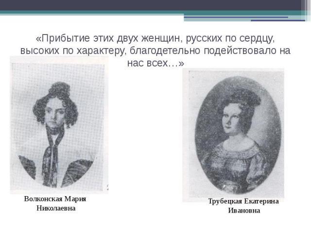 «Прибытие этих двух женщин, русских по сердцу, высоких по характеру, благодетельно подействовало на нас всех…»