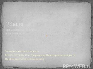 24мая День славянской культуры и письменности Учитель начальных классов МБОУ СОШ
