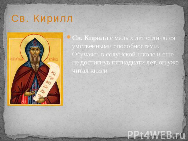 Св. Кирилл Св. Кирилл с малых лет отличался умственными способностями. Обучаясь в солунской школе и еще не достигнув пятнадцати лет, он уже читал книги