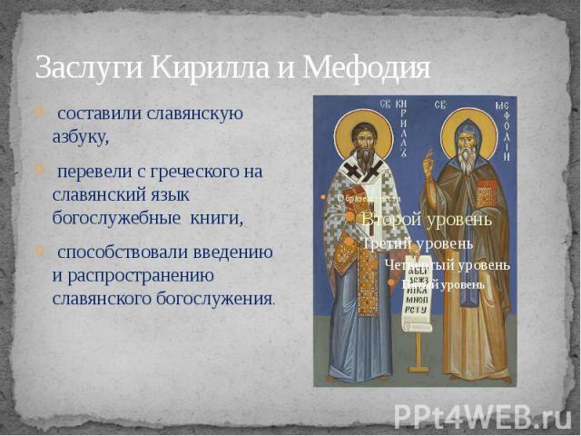 Заслуги Кирилла и Мефодия составили славянскую азбуку, перевели с греческого на славянский язык богослужебные книги, способствовали введению и распространению славянского богослужения.