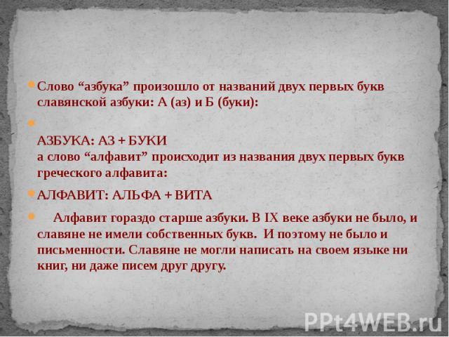 """Слово """"азбука"""" произошло от названий двух первых букв славянской азбуки: А (аз) и Б (буки): Слово """"азбука"""" произошло от названий двух первых букв славянской азбуки: А (аз) и Б (буки): АЗБУКА: АЗ + БУКИ а слово """"алфавит"""" происходит из названия двух п…"""