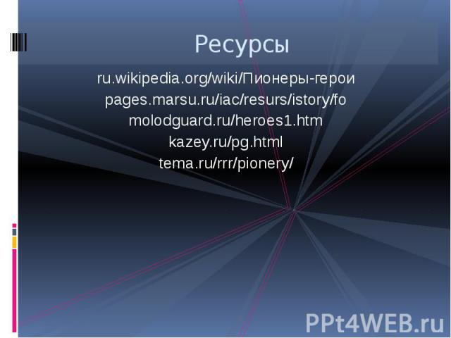 Ресурсы ru.wikipedia.org/wiki/Пионеры-герои pages.marsu.ru/iac/resurs/istory/fo molodguard.ru/heroes1.htm kazey.ru/pg.html tema.ru/rrr/pionery/