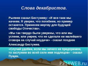Рылеев сказал Бестужеву: «И все-таки мы начнем. Я уверен, что погибнем, но приме