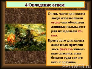 Очень часто для охоты люди использовали огонь-они обжигали длинные колья,заост р