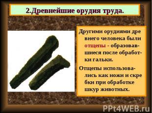 Другими орудиями дре внего человека были отщепы - образовав-шиеся после обработ-