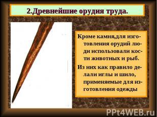 Кроме камня,для изго-товления орудий лю-ди использовали кос-ти животных и рыб. К