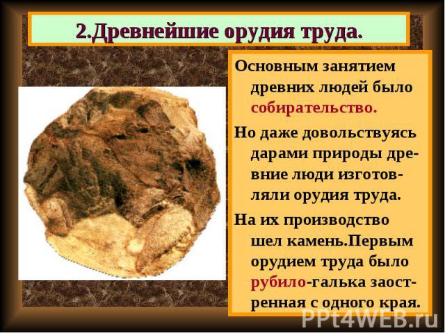 Основным занятием древних людей было собирательство. Основным занятием древних людей было собирательство. Но даже довольствуясь дарами природы дре-вние люди изготов-ляли орудия труда. На их производство шел камень.Первым орудием труда было рубило-га…