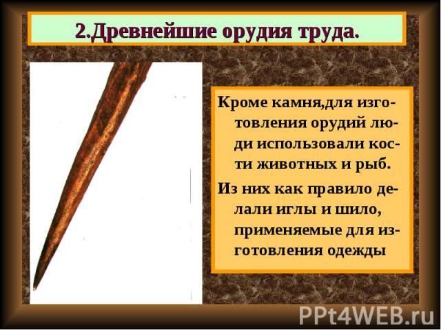 Кроме камня,для изго-товления орудий лю-ди использовали кос-ти животных и рыб. Кроме камня,для изго-товления орудий лю-ди использовали кос-ти животных и рыб. Из них как правило де-лали иглы и шило, применяемые для из-готовления одежды