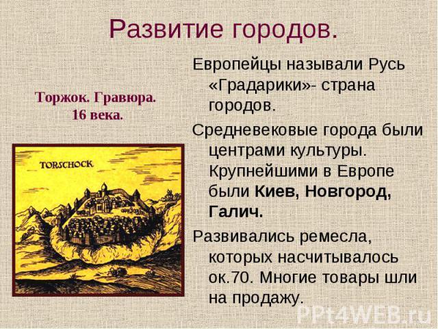 Европейцы называли Русь «Градарики»- страна городов. Европейцы называли Русь «Градарики»- страна городов. Средневековые города были центрами культуры. Крупнейшими в Европе были Киев, Новгород, Галич. Развивались ремесла, которых насчитывалось ок.70.…