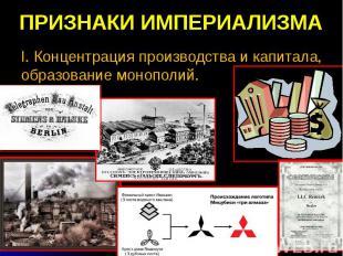ПРИЗНАКИ ИМПЕРИАЛИЗМА I. Концентрация производства и капитала, образование моноп
