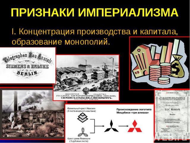ПРИЗНАКИ ИМПЕРИАЛИЗМА I. Концентрация производства и капитала, образование монополий.