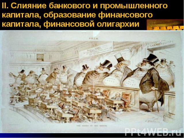 II. Слияние банкового и промышленного капитала, образование финансового капитала, финансовой олигархии II. Слияние банкового и промышленного капитала, образование финансового капитала, финансовой олигархии Банковый капитал деньги в банке Промышленны…