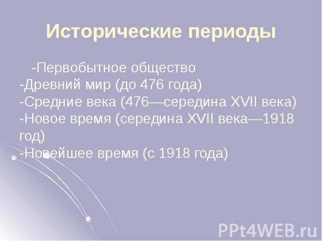 Исторические периоды -Первобытное общество -Древний мир (до 476 года) -Средние века (476—середина XVII века) -Новое время (середина XVII века—1918 год) -Новейшее время (с 1918 года)