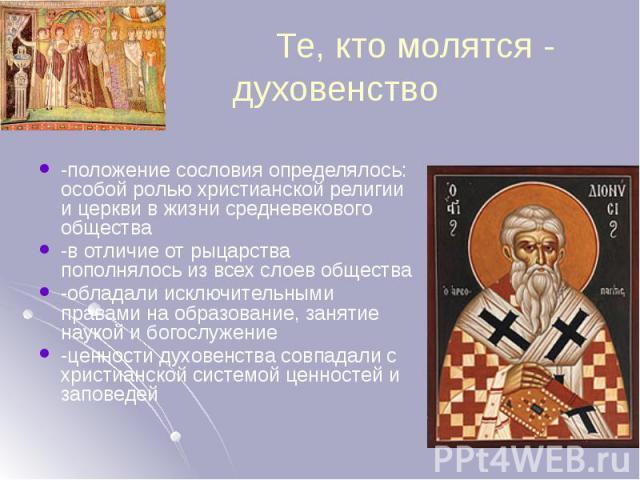 Те, кто молятся - духовенство -положение сословия определялось: особой ролью христианской религии и церкви в жизни средневекового общества -в отличие от рыцарства пополнялось из всех слоев общества -обладали исключительными правами на образование, з…