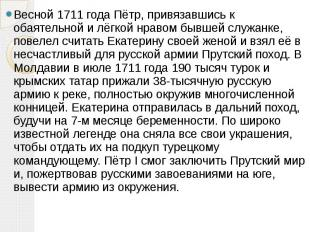 Весной 1711года Пётр, привязавшись к обаятельной и лёгкой нравом бывшей сл