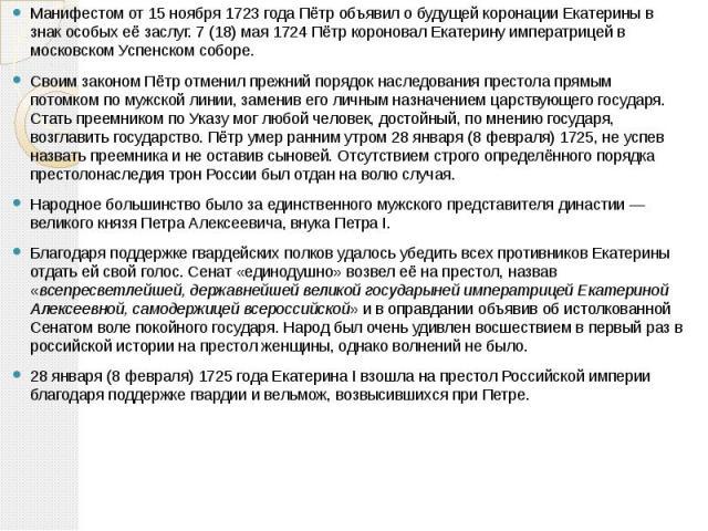Манифестом от 15 ноября 1723года Пётр объявил о будущей коронации Екатерины в знак особых её заслуг. 7 (18) мая 1724 Пётр короновал Екатерину императрицей в московском Успенском соборе. Манифестом от 15 ноября 1723года Пётр объявил о буд…