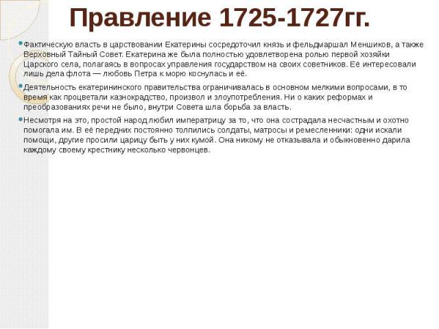 Правление 1725-1727гг. Фактическую власть в царствовании Екатерины сосредоточил князь и фельдмаршал Меншиков, а также Верховный Тайный Совет. Екатерина же была полностью удовлетворена ролью первой хозяйки Царского села, полагаясь в вопросах управлен…