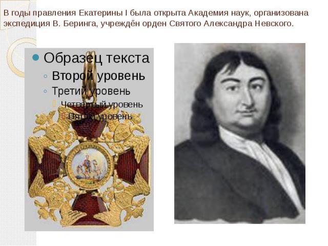 В годы правления Екатерины I была открыта Академия наук, организована экспедиция В. Беринга, учреждён орден Святого Александра Невского.