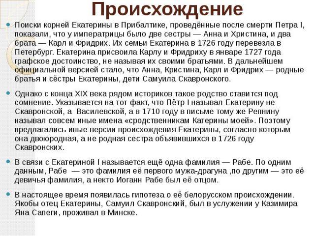 Происхождение Поиски корней Екатерины в Прибалтике, проведённые после смерти Петра I, показали, что у императрицы было две сестры— Анна и Христина, и два брата— Карл и Фридрих. Их семьи Екатерина в 1726 году перевезла в Петербург. Екатер…