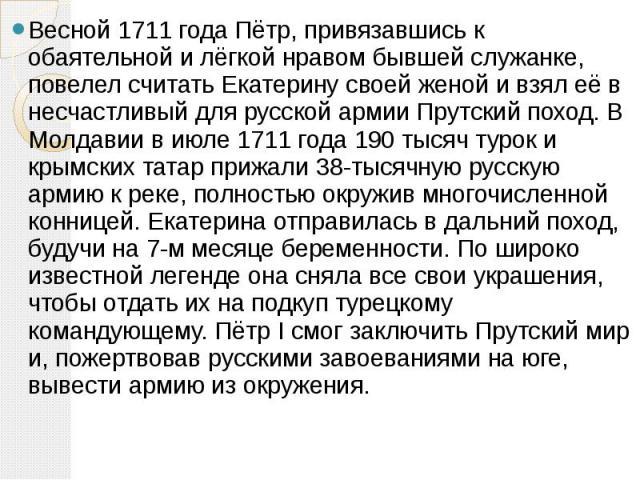 Весной 1711года Пётр, привязавшись к обаятельной и лёгкой нравом бывшей служанке, повелел считать Екатерину своей женой и взял её в несчастливый для русской армии Прутский поход. В Молдавии в июле 1711 года 190 тысяч турок и крымских татар при…