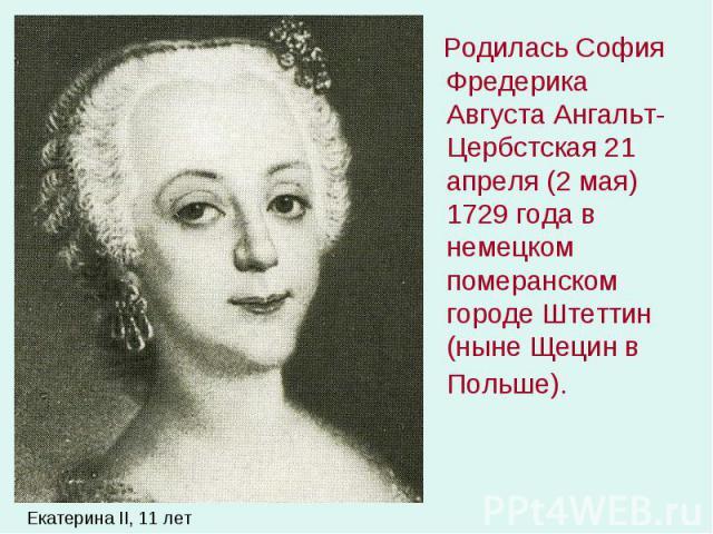Родилась София Фредерика Августа Ангальт-Цербстская 21 апреля (2 мая) 1729 года в немецком померанском городе Штеттин (ныне Щецин в Польше). Родилась София Фредерика Августа Ангальт-Цербстская 21 апреля (2 мая) 1729 года в немецком померанском город…