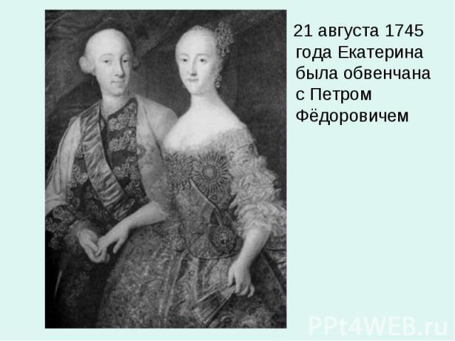 21 августа 1745 года Екатерина была обвенчана с Петром Фёдоровичем 21 августа 1745 года Екатерина была обвенчана с Петром Фёдоровичем