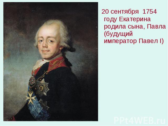 20 сентября 1754 году Екатерина родила сына, Павла (будущий император Павел I) 20 сентября 1754 году Екатерина родила сына, Павла (будущий император Павел I)