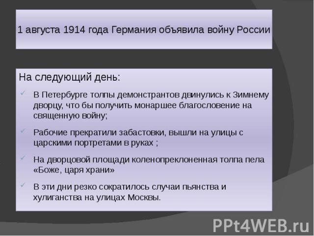 1 августа 1914 года Германия объявила войну России На следующий день: В Петербурге толпы демонстрантов двинулись к Зимнему дворцу, что бы получить монаршее благословение на священную войну; Рабочие прекратили забастовки, вышли на улицы с царскими по…
