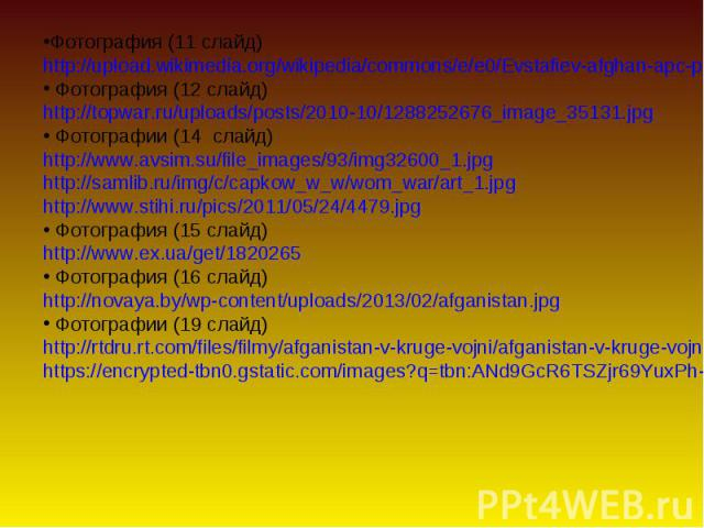 Фотография (11 слайд) Фотография (11 слайд) http://upload.wikimedia.org/wikipedia/commons/e/e0/Evstafiev-afghan-apc-passes-russian.jpg Фотография (12 слайд) http://topwar.ru/uploads/posts/2010-10/1288252676_image_35131.jpg Фотографии (14 слайд) http…