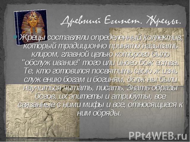 """Жрецы составляли определенный коллектив, который традиционно принято называть клиром, главной целью которого было """"обслуживание"""" того или иного божества. Те, кто готовился посвятить свою жизнь служению богам и богиням, должны были научитьс…"""