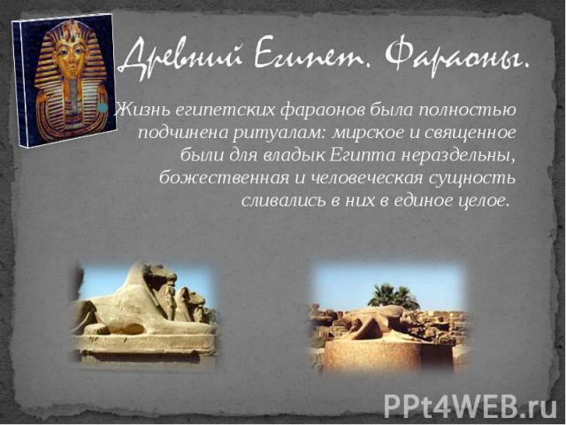 Жизнь египетских фараонов была полностью подчинена ритуалам: мирское и священное были для владык Египта нераздельны, божественная и человеческая сущность сливались в них в единое целое. Жизнь египетских фараонов была полностью подчинена ритуалам: ми…