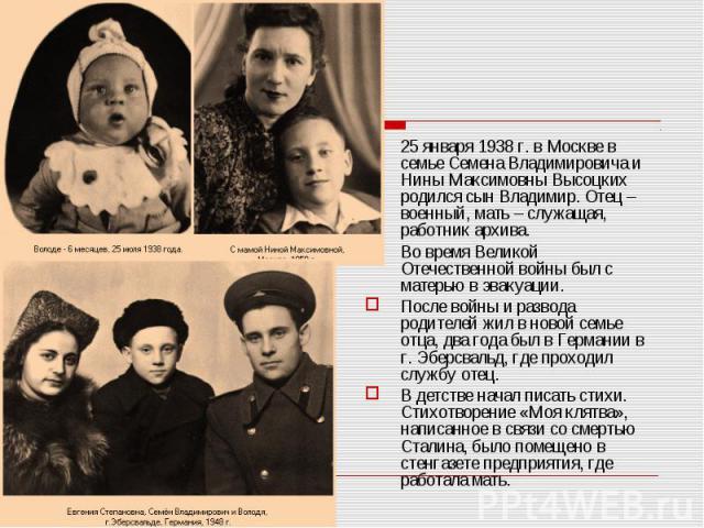 25 января 1938 г. в Москве в семье Семена Владимировича и Нины Максимовны Высоцких родился сын Владимир. Отец – военный, мать – служащая, работник архива. 25 января 1938 г. в Москве в семье Семена Владимировича и Нины Максимовны Высоцких родился сын…