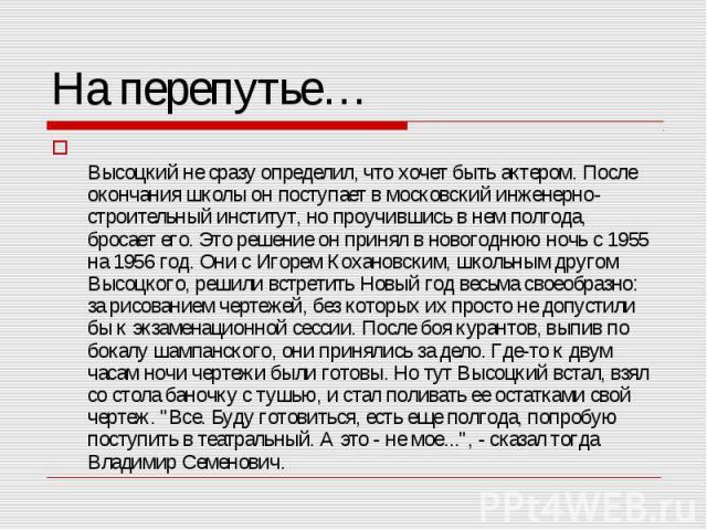 Высоцкий не сразу определил, что хочет быть актером. После окончания школы он поступает в московский инженерно-строительный институт, но проучившись в нем полгода, бросает его. Это решение он принял в новогоднюю ночь с 1955 на 1956 год. Они с Игорем…