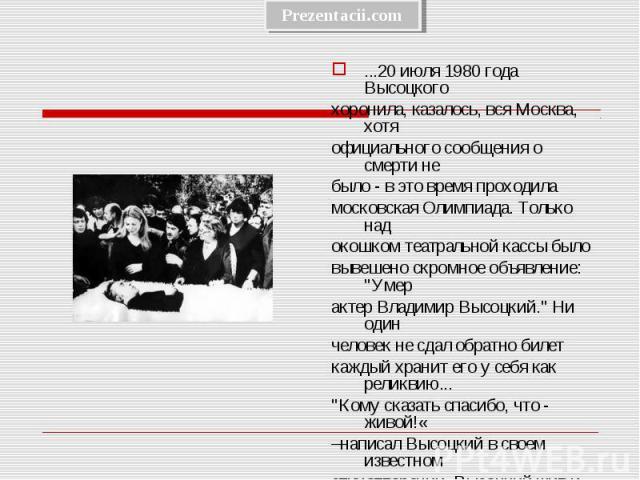 ...20 июля 1980 года Высоцкого ...20 июля 1980 года Высоцкого хоронила, казалось, вся Москва, хотя официального сообщения о смерти не было - в это время проходила московская Олимпиада. Только над окошком театральной кассы было вывешено скромное объя…