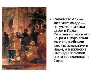 Семейство Али — зятя Мухаммеда — получило поместья царей в Ираке. Сыновья халифо