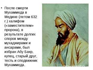 После смерти Мухаммеда в Медине (летом 632 г.) халифом («заместителем» пророка),