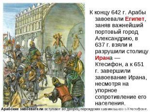 К концу 642 г. Арабы завоевали Египет, заняв важнейший портовый город Александри
