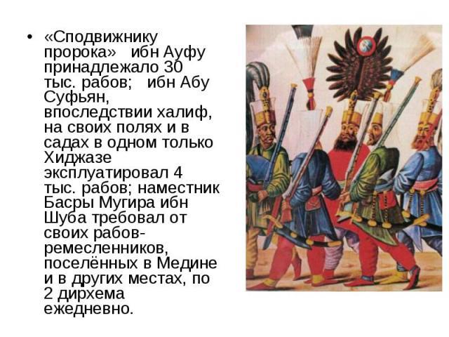 «Сподвижнику пророка» ибн Ауфу принадлежало 30 тыс. рабов; ибн Абу Суфьян, впоследствии халиф, на своих полях и в садах в одном только Хиджазе эксплуатировал 4 тыс. рабов; наместник Басры Мугира ибн Шуба требовал от своих рабов-ремесленников, поселё…