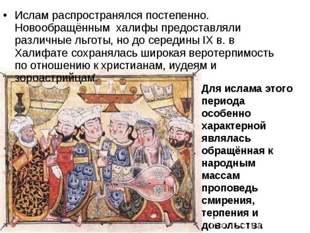 Ислам распространялся постепенно. Новообращённым халифы предоставляли различные льготы, но до середины IX в. в Халифате сохранялась широкая веротерпимость по отношению к христианам, иудеям и зороастрийцам. Ислам распространялся постепенно. Новообращ…