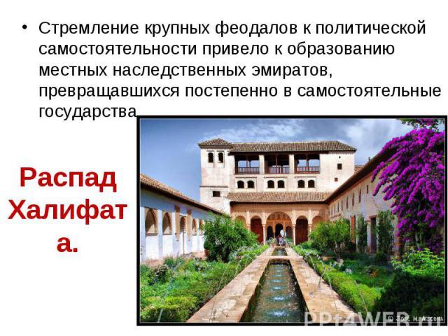 Стремление крупных феодалов к политической самостоятельности привело к образованию местных наследственных эмиратов, превращавшихся постепенно в самостоятельные государства. Стремление крупных феодалов к политической самостоятельности привело к образ…