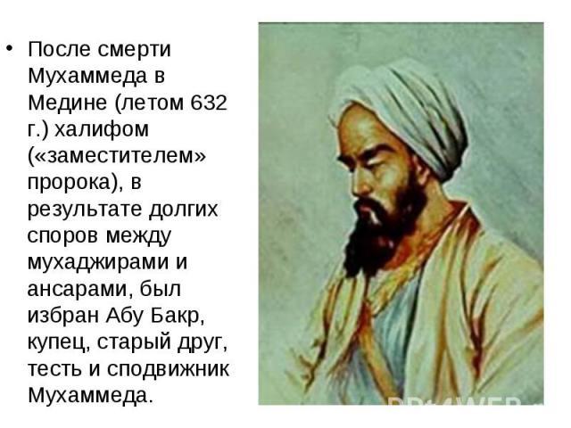 После смерти Мухаммеда в Медине (летом 632 г.) халифом («заместителем» пророка), в результате долгих споров между мухаджирами и ансарами, был избран Абу Бакр, купец, старый друг, тесть и сподвижник Мухаммеда. После смерти Мухаммеда в Медине (летом 6…