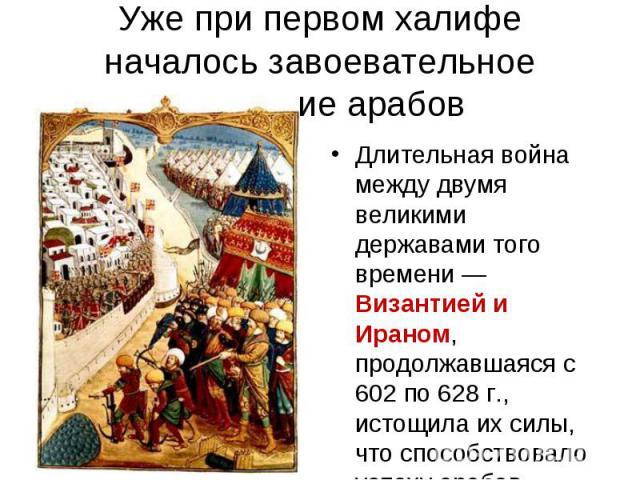 Длительная война между двумя великими державами того времени — Византией и Ираном, продолжавшаяся с 602 по 628 г., истощила их силы, что способствовало успеху арабов. Длительная война между двумя великими державами того времени — Византией и Ираном,…