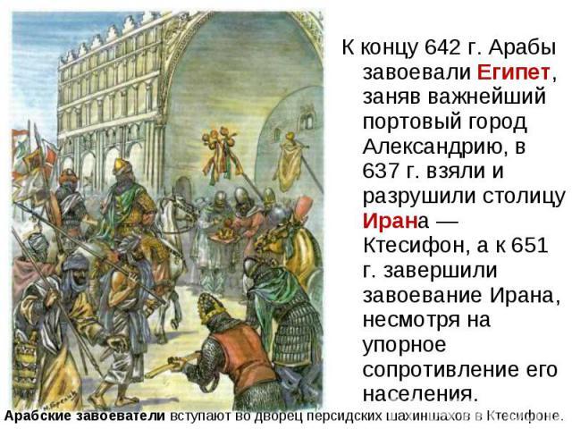 К концу 642 г. Арабы завоевали Египет, заняв важнейший портовый город Александрию, в 637 г. взяли и разрушили столицу Ирана — Ктесифон, а к 651 г. завершили завоевание Ирана, несмотря на упорное сопротивление его населения. К концу 642 г. Арабы заво…