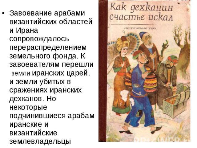 Завоевание арабами византийских областей и Ирана сопровождалось перераспределением земельного фонда. К завоевателям перешли земли иранских царей, и земли убитых в сражениях иранских дехканов. Но некоторые подчинившиеся арабам иранские и византийские…