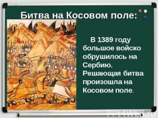 В 1389 году большое войско обрушилось на Сербию. Решающая битва произошла на Кос